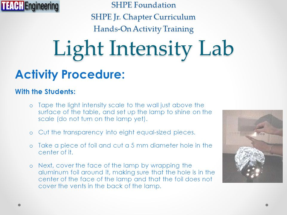Light Intensity Lab SHPE Foundation SHPE Jr. Chapter Curriculum Hands-On Activity Training Activity Procedure: With the Students: o Tape the light int