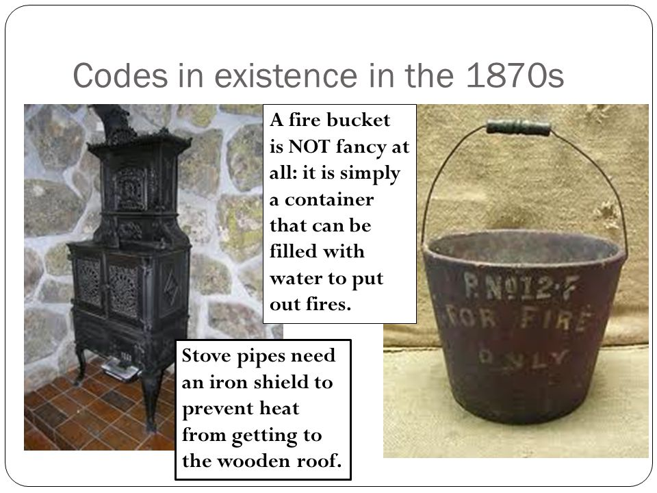 Codes in existence in the 1870s Stove pipes need an iron shield to prevent heat from getting to the wooden roof. A fire bucket is NOT fancy at all: it