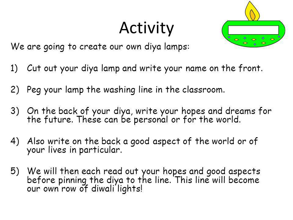 Activity We are going to create our own diya lamps: 1)Cut out your diya lamp and write your name on the front. 2)Peg your lamp the washing line in the