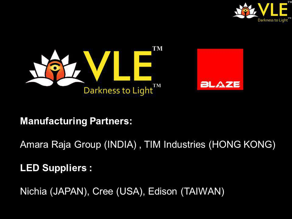 Manufacturing Partners: Amara Raja Group (INDIA), TIM Industries (HONG KONG) LED Suppliers : Nichia (JAPAN), Cree (USA), Edison (TAIWAN)