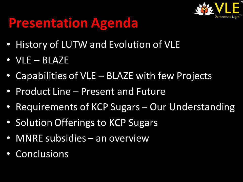 Presentation Agenda History of LUTW and Evolution of VLE VLE – BLAZE Capabilities of VLE – BLAZE with few Projects Product Line – Present and Future Requirements of KCP Sugars – Our Understanding Solution Offerings to KCP Sugars MNRE subsidies – an overview Conclusions