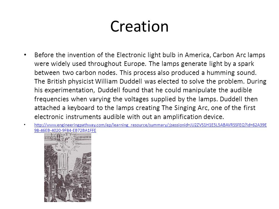 Creation Before the invention of the Electronic light bulb in America, Carbon Arc lamps were widely used throughout Europe.