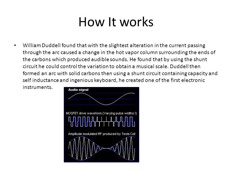 How It works William Duddell found that with the slightest alteration in the current passing through the arc caused a change in the hot vapor column surrounding the ends of the carbons which produced audible sounds.