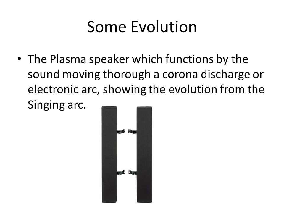 Some Evolution The Plasma speaker which functions by the sound moving thorough a corona discharge or electronic arc, showing the evolution from the Singing arc.