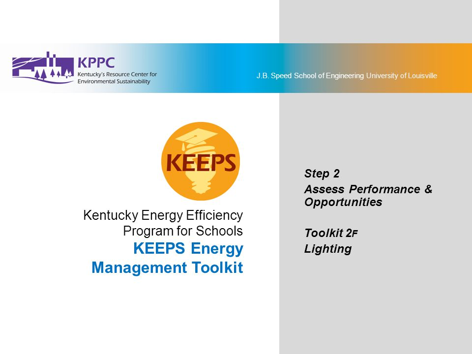 J.B. Speed School of Engineering University of Louisville KEEPS Energy Management Toolkit Step 2: Assess Performance & Opportunities Toolkit 2F: Light