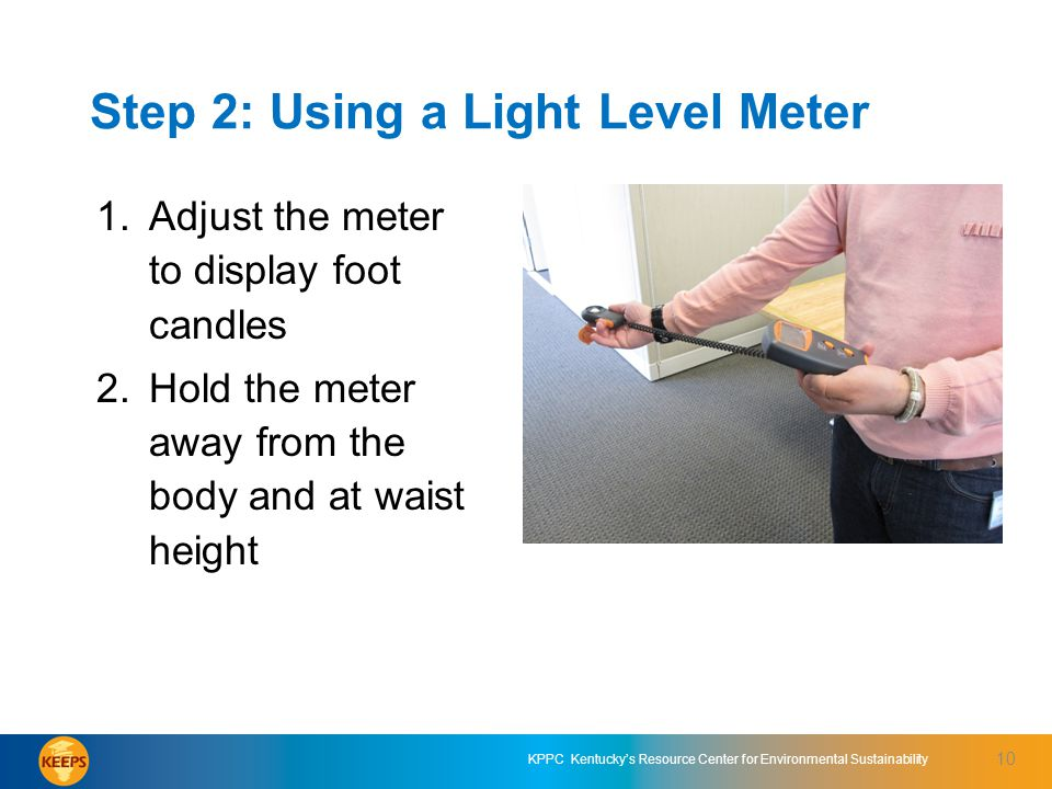 KPPC Kentuckys Resource Center for Environmental Sustainability Step 2: Using a Light Level Meter 1.Adjust the meter to display foot candles 2.Hold the meter away from the body and at waist height 10
