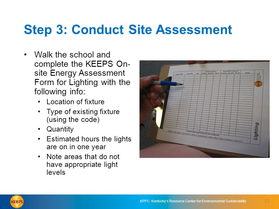 KPPC Kentuckys Resource Center for Environmental Sustainability Step 3: Conduct Site Assessment Walk the school and complete the KEEPS On- site Energy Assessment Form for Lighting with the following info: Location of fixture Type of existing fixture (using the code) Quantity Estimated hours the lights are on in one year Note areas that do not have appropriate light levels 13