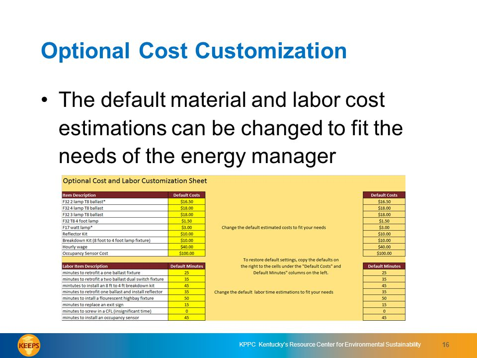 KPPC Kentuckys Resource Center for Environmental Sustainability 16 Optional Cost Customization The default material and labor cost estimations can be changed to fit the needs of the energy manager