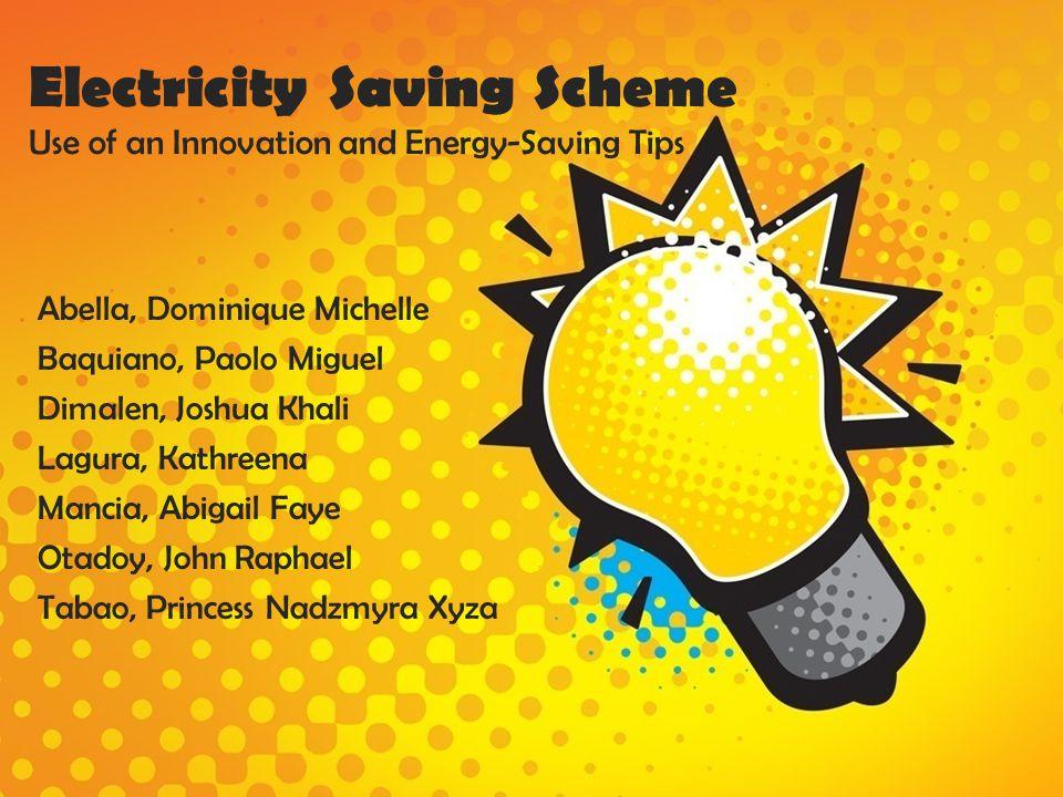 Electricity Saving Scheme Use of an Innovation and Energy-Saving Tips Abella, Dominique Michelle Baquiano, Paolo Miguel Dimalen, Joshua Khali Lagura,