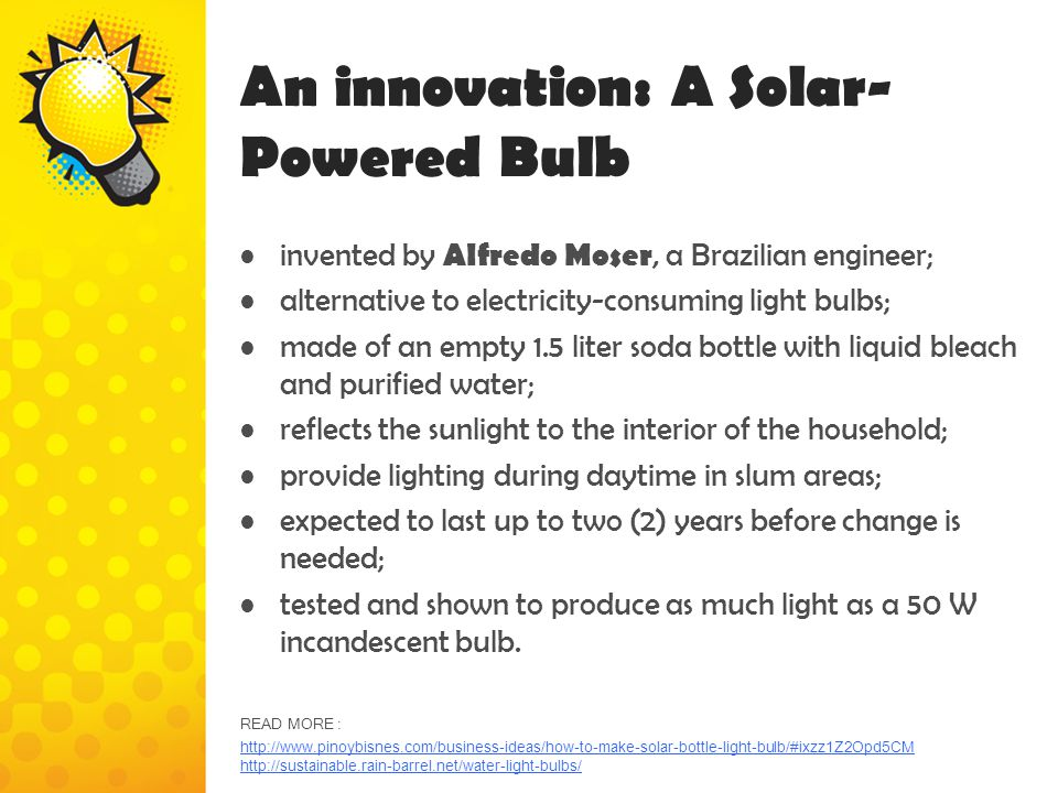 An innovation: A Solar- Powered Bulb invented by Alfredo Moser, a Brazilian engineer; alternative to electricity-consuming light bulbs; made of an emp
