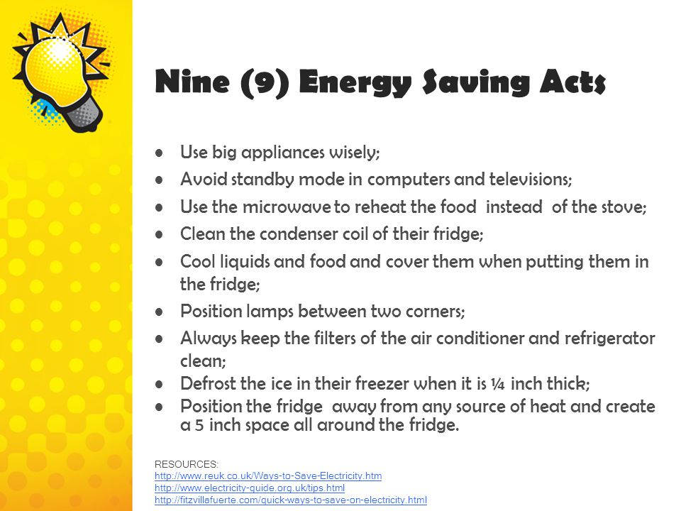 Nine (9) Energy Saving Acts Use big appliances wisely; Avoid standby mode in computers and televisions; Use the microwave to reheat the food instead o