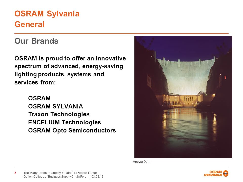 CONFIDENTIAL OSRAM Sylvania General Our Brands OSRAM is proud to offer an innovative spectrum of advanced, energy-saving lighting products, systems and services from: OSRAM OSRAM SYLVANIA Traxon Technologies ENCELIUM Technologies OSRAM Opto Semiconductors 5 Hoover Dam The Many Roles of Supply Chain | Elizabeth Farrar Gatton College of Business Supply Chain Forum |