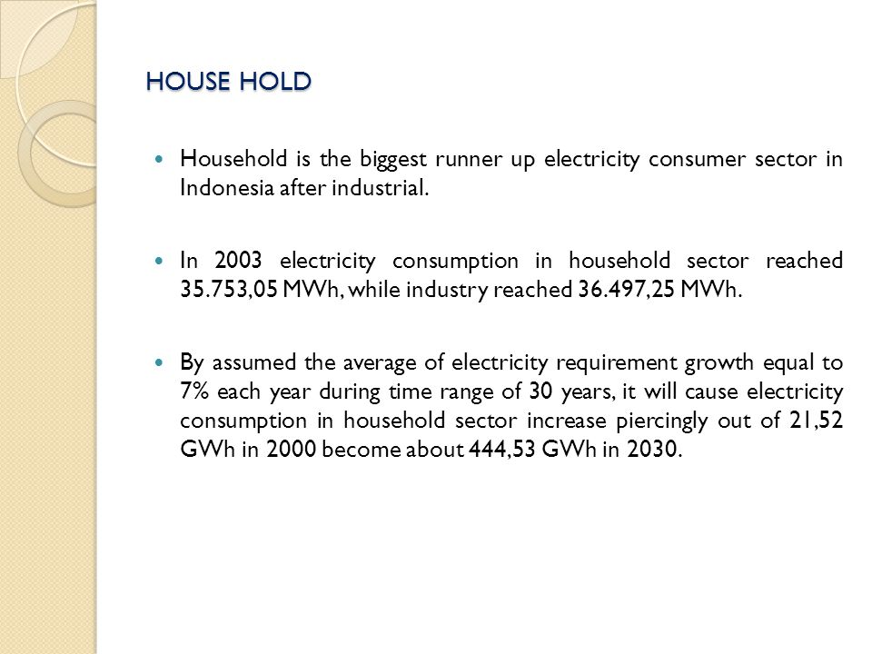 HOUSE HOLD Household is the biggest runner up electricity consumer sector in Indonesia after industrial.