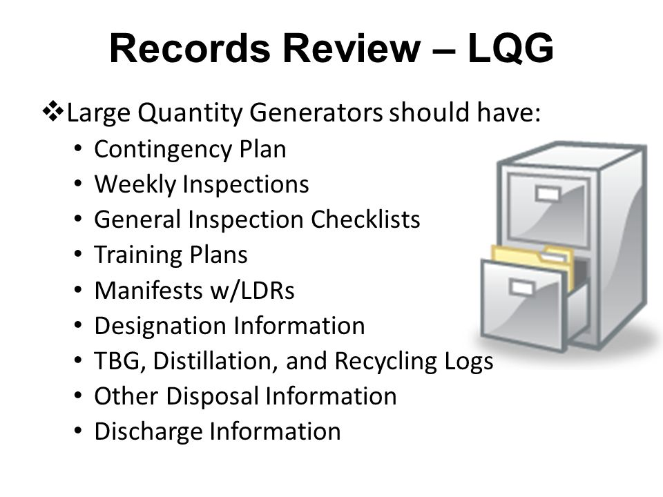 Records Review – LQG Large Quantity Generators should have: Contingency Plan Weekly Inspections General Inspection Checklists Training Plans Manifests w/LDRs Designation Information TBG, Distillation, and Recycling Logs Other Disposal Information Discharge Information