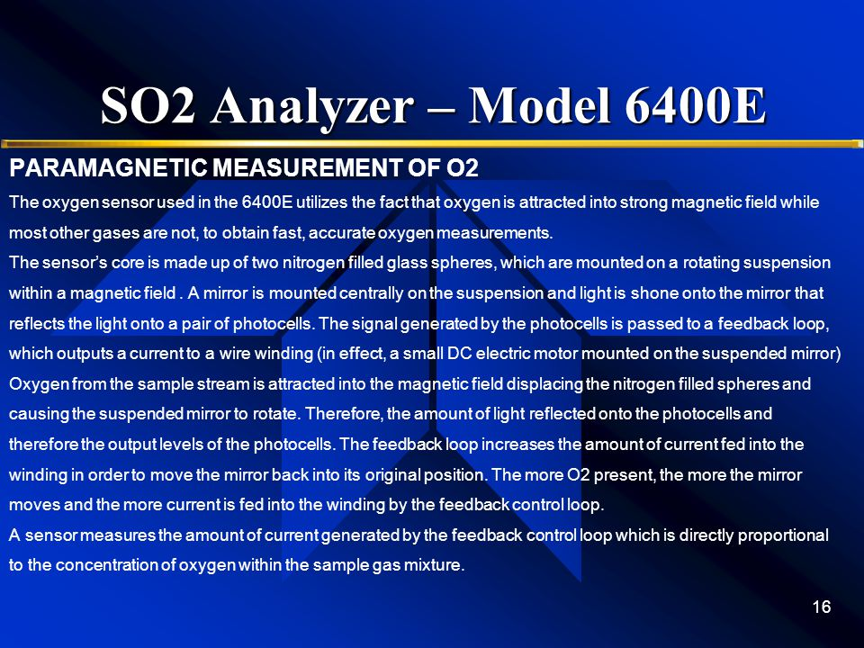 SO2 Analyzer – Model 6400E PARAMAGNETIC MEASUREMENT OF O2 The oxygen sensor used in the 6400E utilizes the fact that oxygen is attracted into strong magnetic field while most other gases are not, to obtain fast, accurate oxygen measurements.
