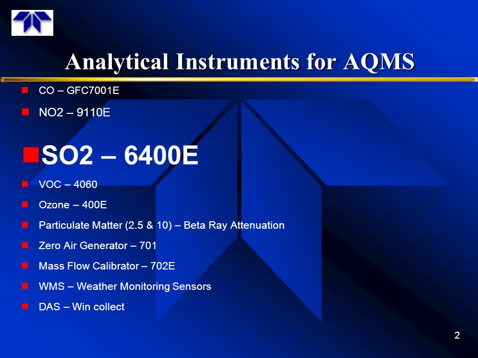 Analytical Instruments for AQMS CO – GFC7001E NO2 – 9110E SO2 – 6400E VOC – 4060 Ozone – 400E Particulate Matter (2.5 & 10) – Beta Ray Attenuation Zer