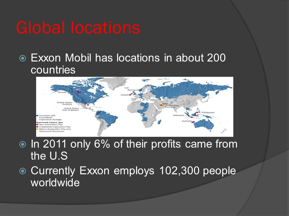 Global locations Exxon Mobil has locations in about 200 countries In 2011 only 6% of their profits came from the U.S Currently Exxon employs 102,300 people worldwide