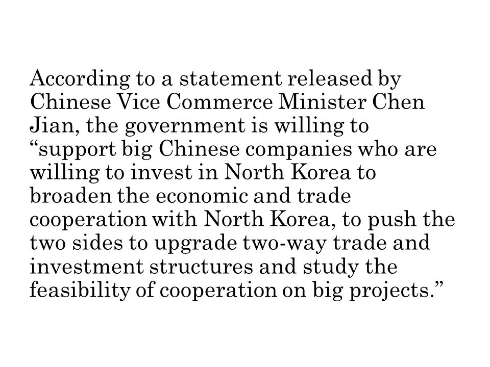 According to a statement released by Chinese Vice Commerce Minister Chen Jian, the government is willing to support big Chinese companies who are willing to invest in North Korea to broaden the economic and trade cooperation with North Korea, to push the two sides to upgrade two-way trade and investment structures and study the feasibility of cooperation on big projects.