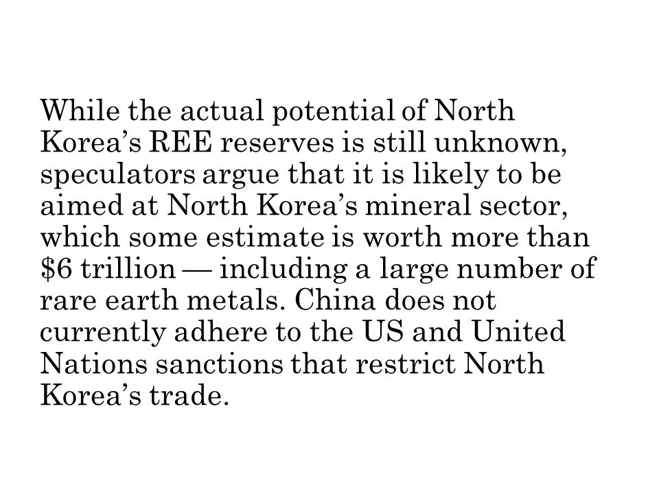 While the actual potential of North Koreas REE reserves is still unknown, speculators argue that it is likely to be aimed at North Koreas mineral sector, which some estimate is worth more than $6 trillion including a large number of rare earth metals.
