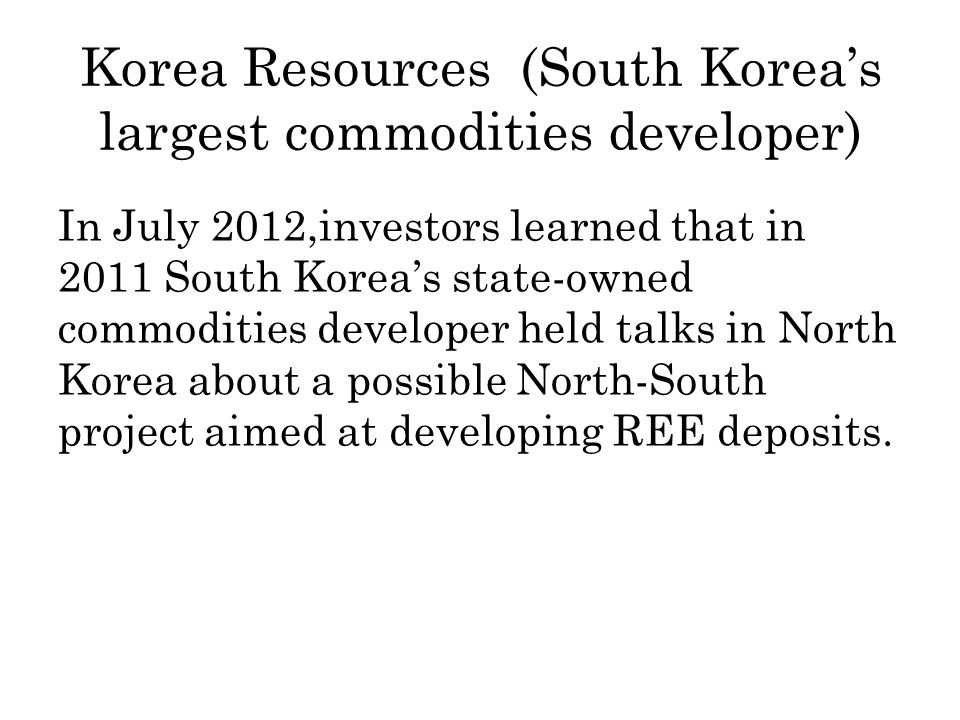 Korea Resources (South Koreas largest commodities developer) In July 2012,investors learned that in 2011 South Koreas state-owned commodities developer held talks in North Korea about a possible North-South project aimed at developing REE deposits.