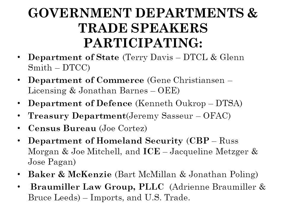 GOVERNMENT DEPARTMENTS & TRADE SPEAKERS PARTICIPATING: Department of State (Terry Davis – DTCL & Glenn Smith – DTCC) Department of Commerce (Gene Christiansen – Licensing & Jonathan Barnes – OEE) Department of Defence (Kenneth Oukrop – DTSA) Treasury Department (Jeremy Sasseur – OFAC) Census Bureau (Joe Cortez) Department of Homeland Security ( CBP – Russ Morgan & Joe Mitchell, and ICE – Jacqueline Metzger & Jose Pagan) Baker & McKenzie (Bart McMillan & Jonathan Poling) Braumiller Law Group, PLLC (Adrienne Braumiller & Bruce Leeds) – Imports, and U.S.