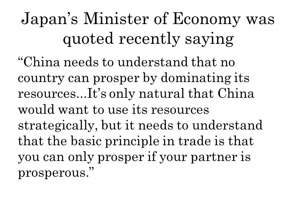 Japans Minister of Economy was quoted recently saying China needs to understand that no country can prosper by dominating its resources...Its only natural that China would want to use its resources strategically, but it needs to understand that the basic principle in trade is that you can only prosper if your partner is prosperous.