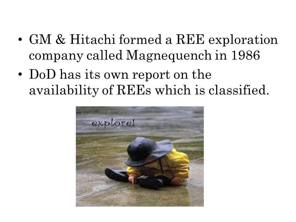 GM & Hitachi formed a REE exploration company called Magnequench in 1986 DoD has its own report on the availability of REEs which is classified.