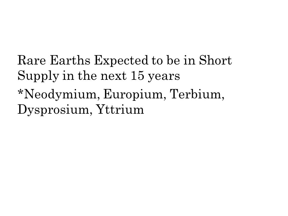 Rare Earths Expected to be in Short Supply in the next 15 years *Neodymium, Europium, Terbium, Dysprosium, Yttrium