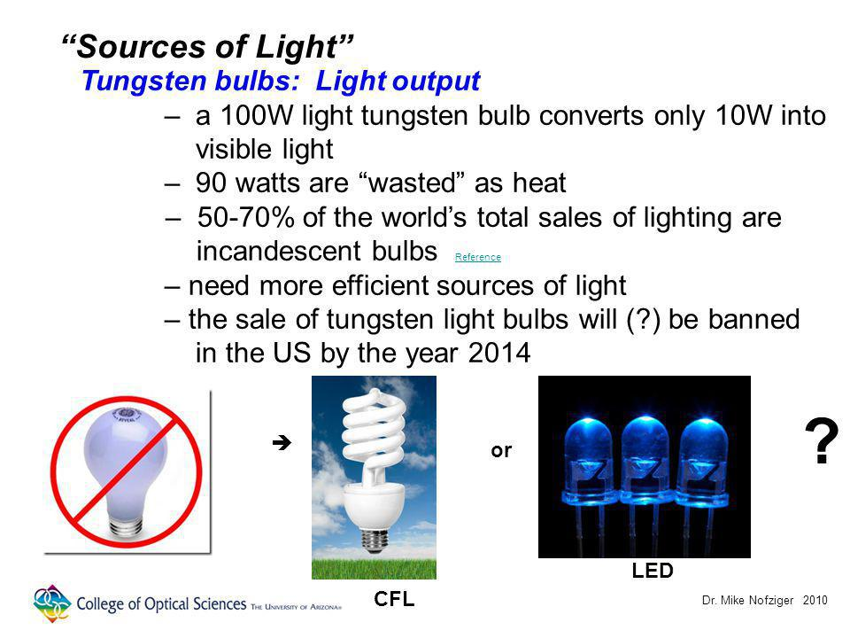 Dr. Mike Nofziger 2010 Sources of Light Tungsten bulbs: Light output – a 100W light tungsten bulb converts only 10W into visible light – 90 watts are