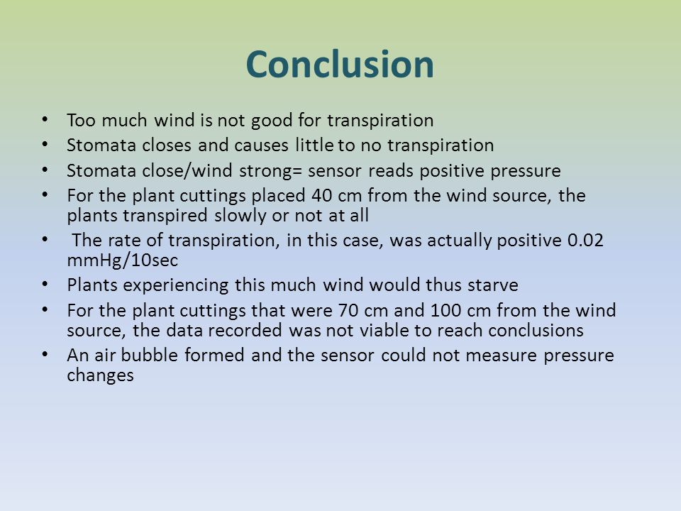 Conclusion Too much wind is not good for transpiration Stomata closes and causes little to no transpiration Stomata close/wind strong= sensor reads positive pressure For the plant cuttings placed 40 cm from the wind source, the plants transpired slowly or not at all The rate of transpiration, in this case, was actually positive 0.02 mmHg/10sec Plants experiencing this much wind would thus starve For the plant cuttings that were 70 cm and 100 cm from the wind source, the data recorded was not viable to reach conclusions An air bubble formed and the sensor could not measure pressure changes