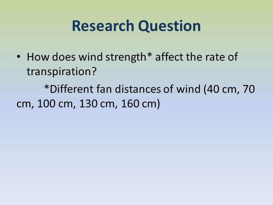 Research Question How does wind strength* affect the rate of transpiration.
