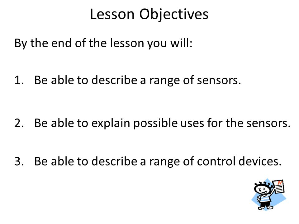 By the end of the lesson you will: 1.Be able to describe a range of sensors. 2.Be able to explain possible uses for the sensors. 3.Be able to describe