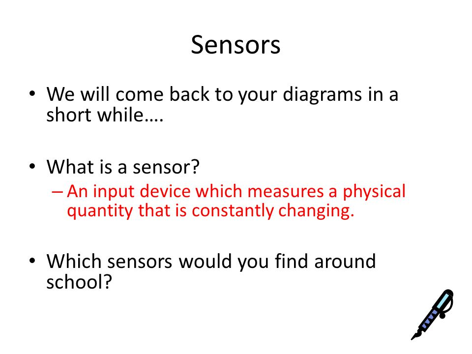 Sensors We will come back to your diagrams in a short while….