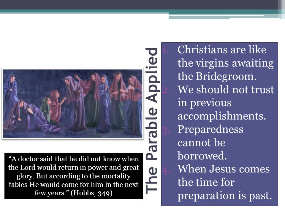 The Parable Applied 1.Christians are like the virgins awaiting the Bridegroom. 2.We should not trust in previous accomplishments. 3.Preparedness canno