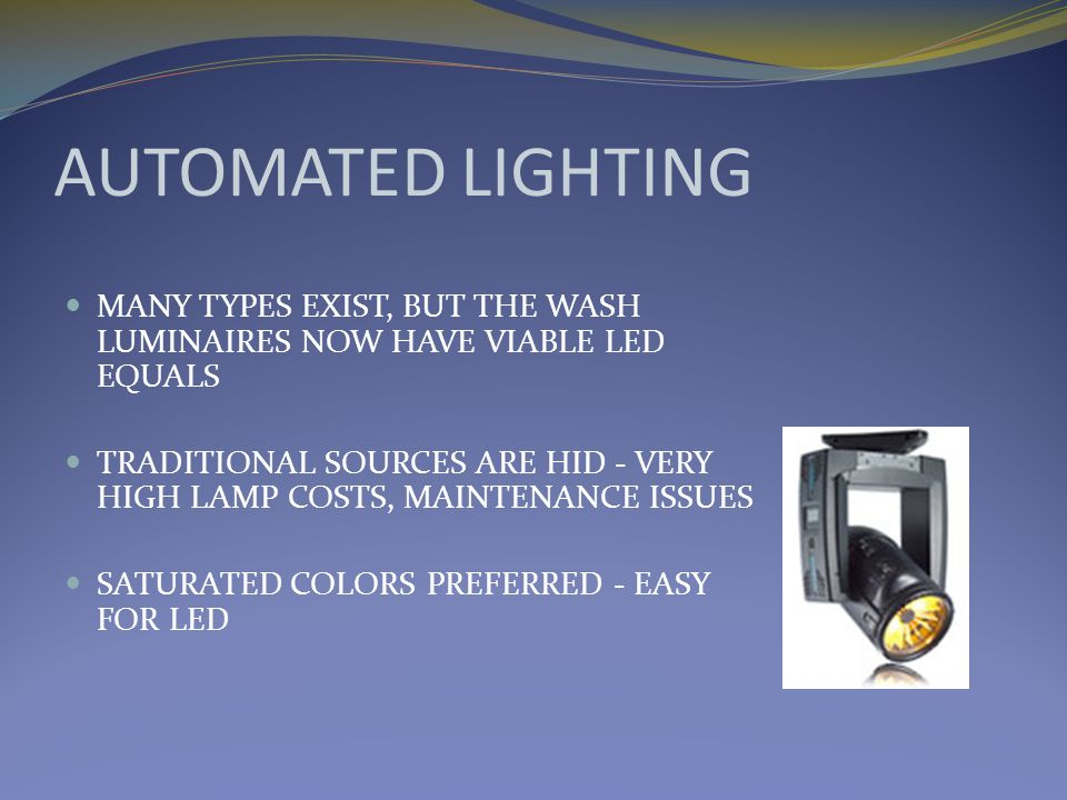 AUTOMATED LIGHTING MANY TYPES EXIST, BUT THE WASH LUMINAIRES NOW HAVE VIABLE LED EQUALS TRADITIONAL SOURCES ARE HID - VERY HIGH LAMP COSTS, MAINTENANCE ISSUES SATURATED COLORS PREFERRED - EASY FOR LED