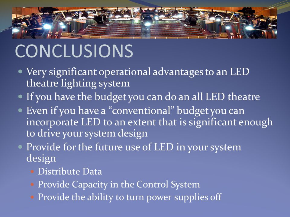 CONCLUSIONS Very significant operational advantages to an LED theatre lighting system If you have the budget you can do an all LED theatre Even if you have a conventional budget you can incorporate LED to an extent that is significant enough to drive your system design Provide for the future use of LED in your system design Distribute Data Provide Capacity in the Control System Provide the ability to turn power supplies off