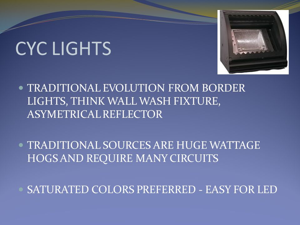 CYC LIGHTS TRADITIONAL EVOLUTION FROM BORDER LIGHTS, THINK WALL WASH FIXTURE, ASYMETRICAL REFLECTOR TRADITIONAL SOURCES ARE HUGE WATTAGE HOGS AND REQUIRE MANY CIRCUITS SATURATED COLORS PREFERRED - EASY FOR LED