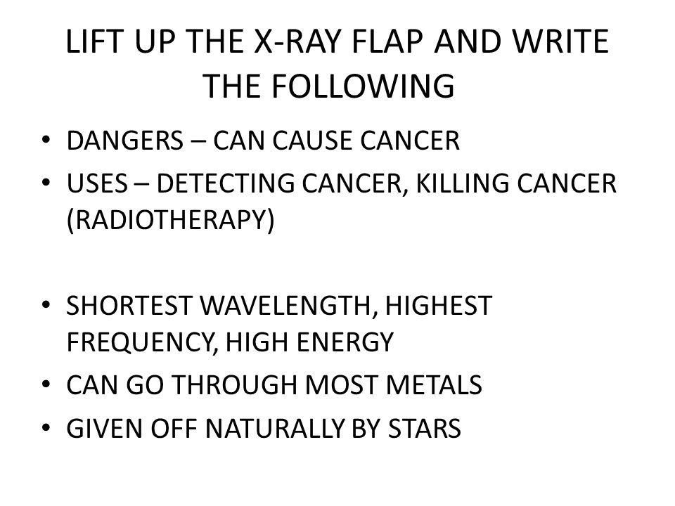 LIFT UP THE X-RAY FLAP AND WRITE THE FOLLOWING DANGERS – CAN CAUSE CANCER USES – DETECTING CANCER, KILLING CANCER (RADIOTHERAPY) SHORTEST WAVELENGTH, HIGHEST FREQUENCY, HIGH ENERGY CAN GO THROUGH MOST METALS GIVEN OFF NATURALLY BY STARS
