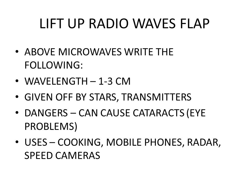 LIFT UP RADIO WAVES FLAP ABOVE MICROWAVES WRITE THE FOLLOWING: WAVELENGTH – 1-3 CM GIVEN OFF BY STARS, TRANSMITTERS DANGERS – CAN CAUSE CATARACTS (EYE PROBLEMS) USES – COOKING, MOBILE PHONES, RADAR, SPEED CAMERAS