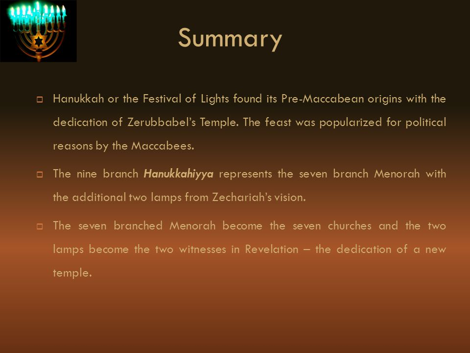 Summary Hanukkah or the Festival of Lights found its Pre-Maccabean origins with the dedication of Zerubbabels Temple. The feast was popularized for po