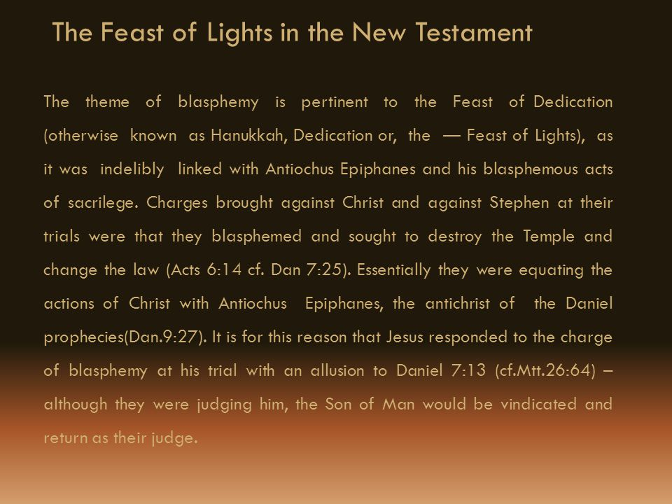 The Feast of Lights in the New Testament The theme of blasphemy is pertinent to the Feast of Dedication (otherwise known as Hanukkah, Dedication or, the Feast of Lights), as it was indelibly linked with Antiochus Epiphanes and his blasphemous acts of sacrilege.