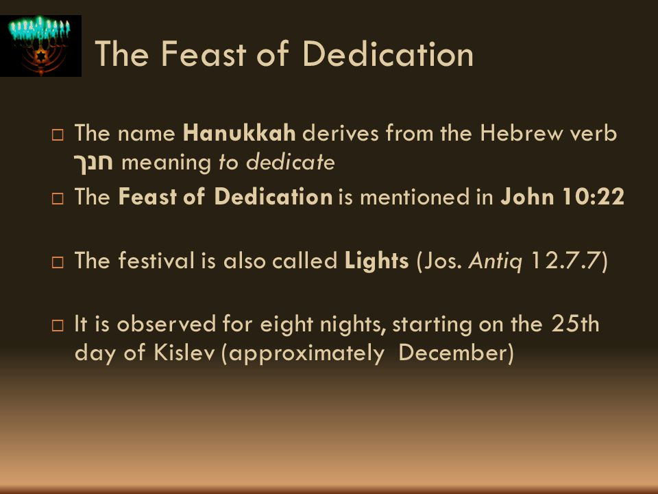 The Feast of Dedication The name Hanukkah derives from the Hebrew verb חנך meaning to dedicate The Feast of Dedication is mentioned in John 10:22 The