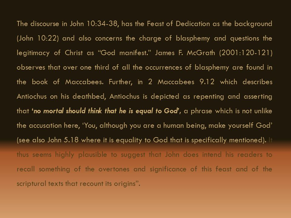 The discourse in John 10:34-38, has the Feast of Dedication as the background (John 10:22) and also concerns the charge of blasphemy and questions the
