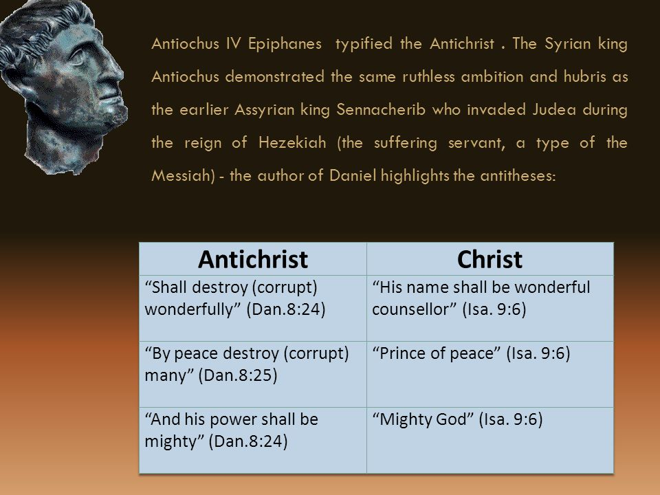 Antiochus IV Epiphanes typified the Antichrist. The Syrian king Antiochus demonstrated the same ruthless ambition and hubris as the earlier Assyrian k