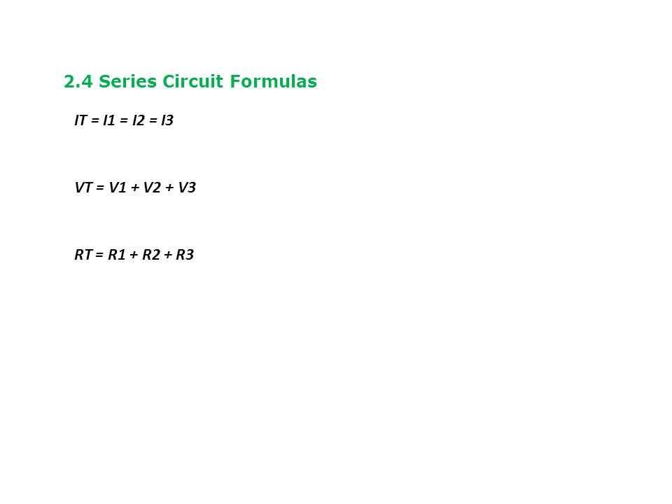 2.4 Series Circuit Formulas IT = I1 = I2 = I3 VT = V1 + V2 + V3 RT = R1 + R2 + R3