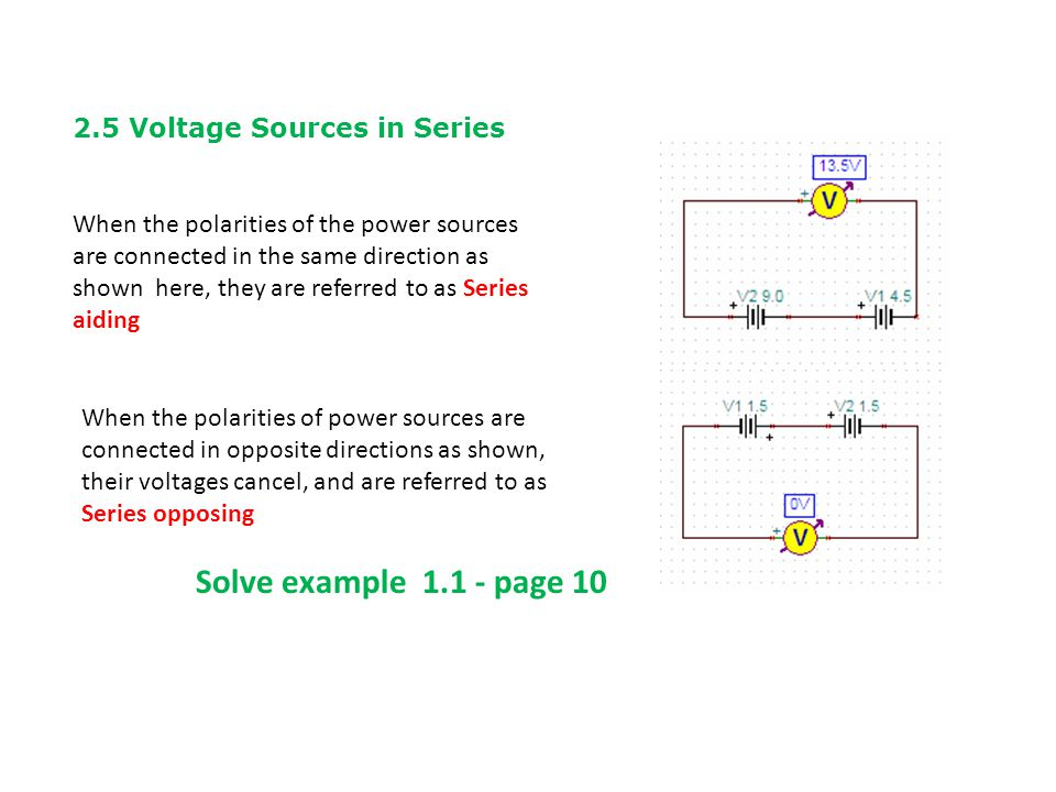 2.5 Voltage Sources in Series When the polarities of the power sources are connected in the same direction as shown here, they are referred to as Series aiding When the polarities of power sources are connected in opposite directions as shown, their voltages cancel, and are referred to as Series opposing Solve example 1.1 - page 10