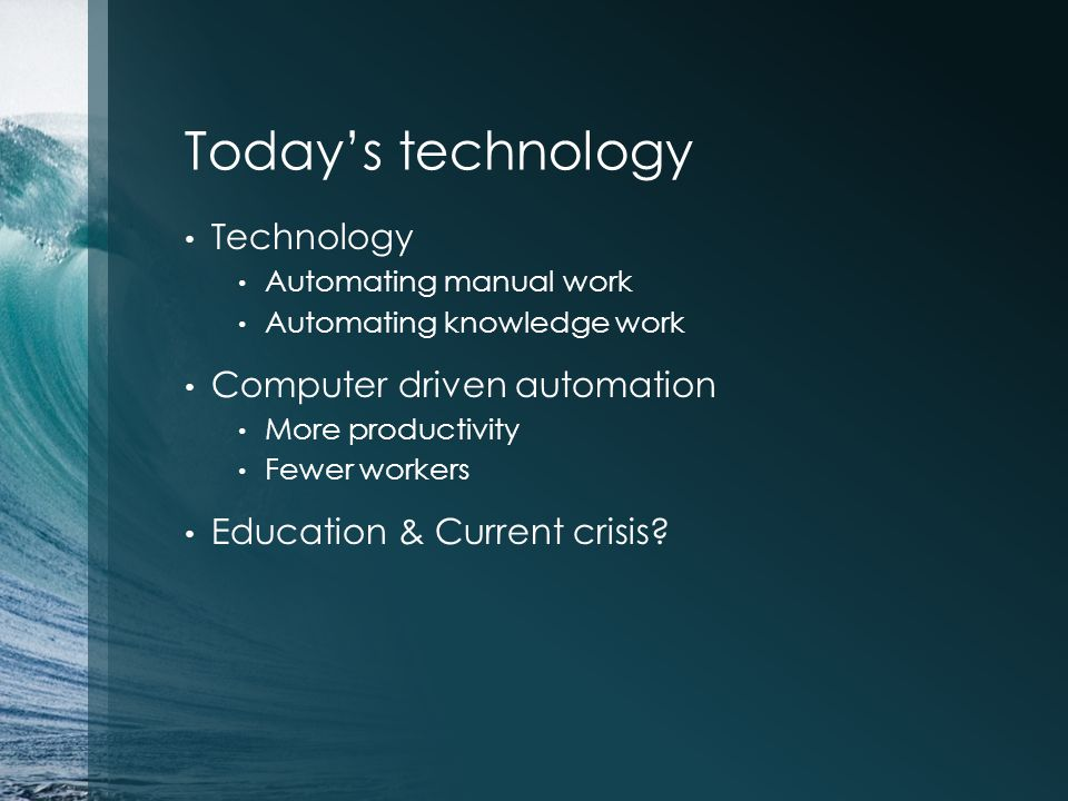 Todays technology Technology Automating manual work Automating knowledge work Computer driven automation More productivity Fewer workers Education & Current crisis