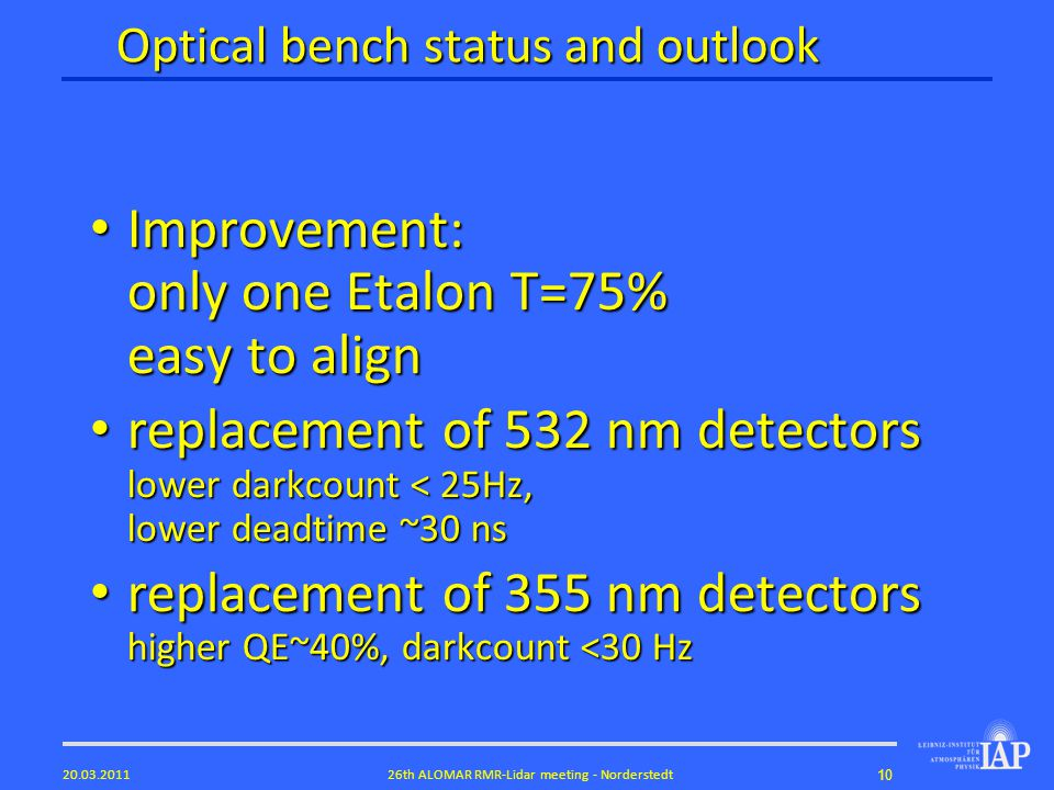 1026th ALOMAR RMR-Lidar meeting - Norderstedt20.03.2011 Optical bench status and outlook Improvement: only one Etalon T=75% easy to align Improvement: only one Etalon T=75% easy to align replacement of 532 nm detectors lower darkcount < 25Hz, lower deadtime ~30 ns replacement of 532 nm detectors lower darkcount < 25Hz, lower deadtime ~30 ns replacement of 355 nm detectors higher QE~40%, darkcount <30 Hz replacement of 355 nm detectors higher QE~40%, darkcount <30 Hz
