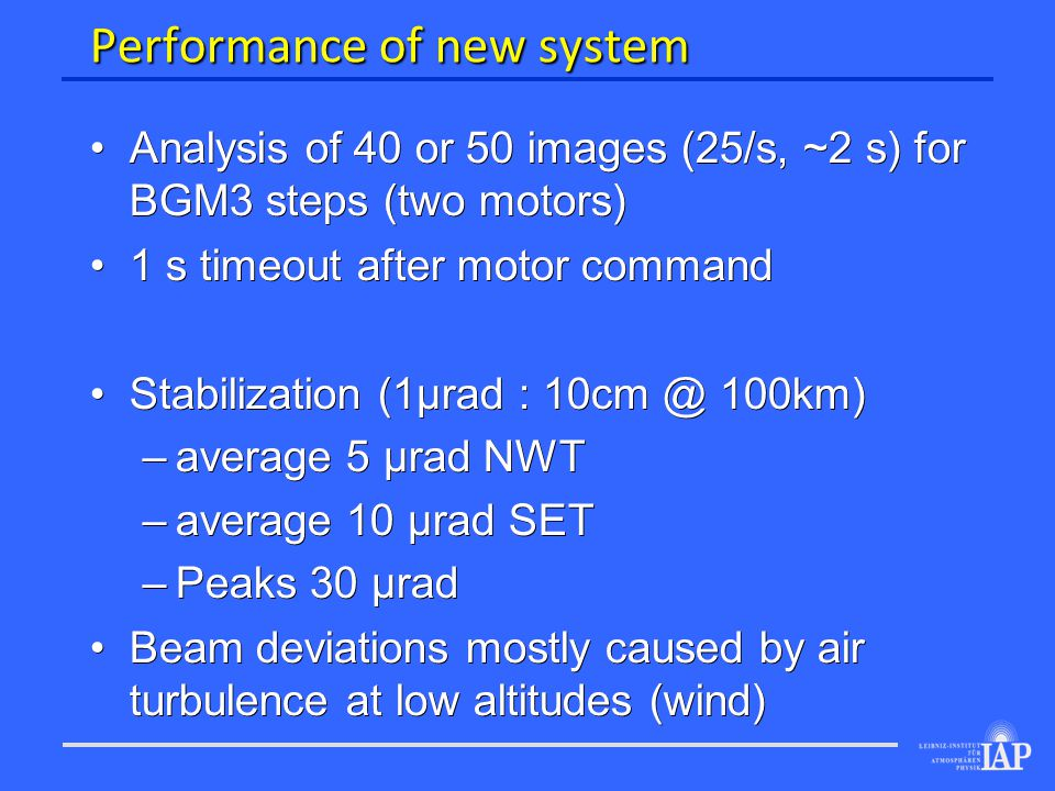 Performance of new system Analysis of 40 or 50 images (25/s, ~2 s) for BGM3 steps (two motors) Analysis of 40 or 50 images (25/s, ~2 s) for BGM3 steps (two motors) 1 s timeout after motor command 1 s timeout after motor command Stabilization (1µrad : 10cm @ 100km) Stabilization (1µrad : 10cm @ 100km) – average 5 µrad NWT – average 10 µrad SET – Peaks 30 µrad Beam deviations mostly caused by air turbulence at low altitudes (wind) Beam deviations mostly caused by air turbulence at low altitudes (wind)