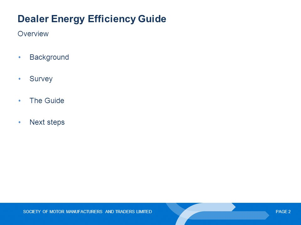 SOCIETY OF MOTOR MANUFACTURERS AND TRADERS LIMITEDPAGE 2 Dealer Energy Efficiency Guide Overview Background Survey The Guide Next steps